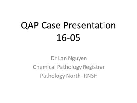 QAP Case Presentation 16-05 Dr Lan Nguyen Chemical Pathology Registrar Pathology North- RNSH.