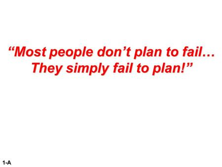 """Most people don't plan to fail… They simply fail to plan!"" 1-A."