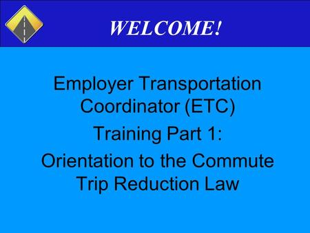 WELCOME! Employer Transportation Coordinator (ETC) Training Part 1: Orientation to the Commute Trip Reduction Law.