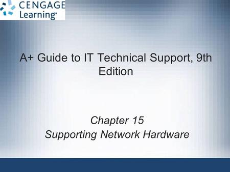 A+ Guide to IT Technical Support, 9th Edition Chapter 15 Supporting Network Hardware.