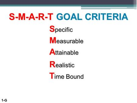 S-M-A-R-T GOAL CRITERIA S pecific M easurable T ime Bound R ealistic A ttainable 1-G.