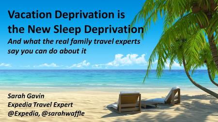 Vacation Deprivation is the New Sleep Deprivation And what the real family travel experts say you can do about it Sarah Gavin Expedia Travel