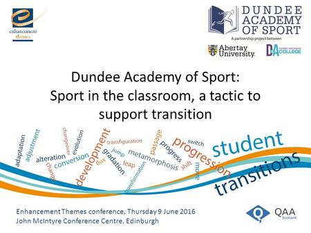 Enhancement Themes conference, Thursday 9 June 2016 John McIntyre Conference Centre, Edinburgh Dundee Academy of Sport: Sport in the classroom, a tactic.