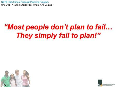 "NEFE High School Financial Planning Program Unit One - Your Financial Plan: Where It All Begins ""Most people don't plan to fail… They simply fail to plan!"""