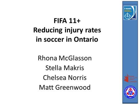 FIFA 11+ Reducing injury rates in soccer in Ontario Rhona McGlasson Stella Makris Chelsea Norris Matt Greenwood.