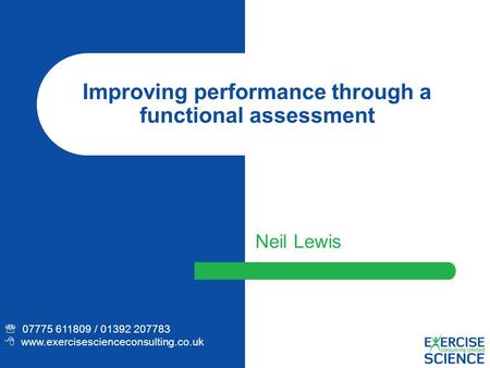 Improving performance through a functional assessment Neil Lewis  07775 611809 / 01392 207783  www.exercisescienceconsulting.co.uk.