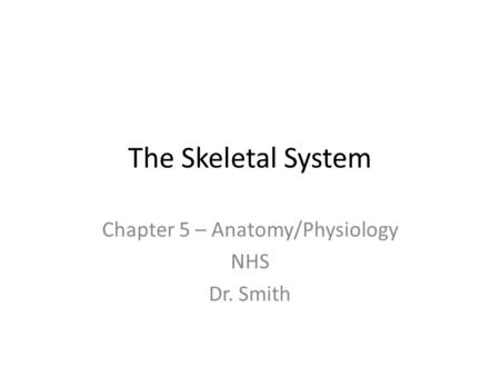 The Skeletal System Chapter 5 – Anatomy/Physiology NHS Dr. Smith.