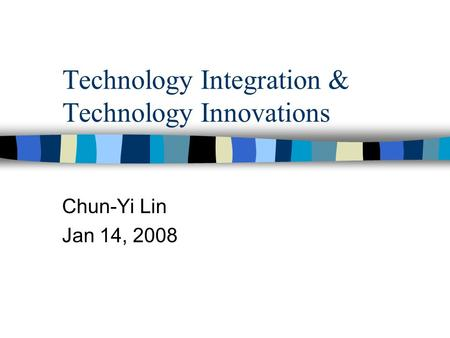 Technology Integration & Technology Innovations Chun-Yi Lin Jan 14, 2008.