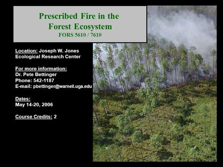 Prescribed Fire in the Forest Ecosystem FORS 5610 / 7610 Location: Joseph W. Jones Ecological Research Center For more information: Dr. Pete Bettinger.