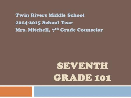 SEVENTH GRADE 101 Twin Rivers Middle School 2014-2015 School Year Mrs. Mitchell, 7 th Grade Counselor.