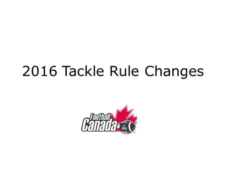2016 Tackle Rule Changes. Editorial / Clarification Changes.