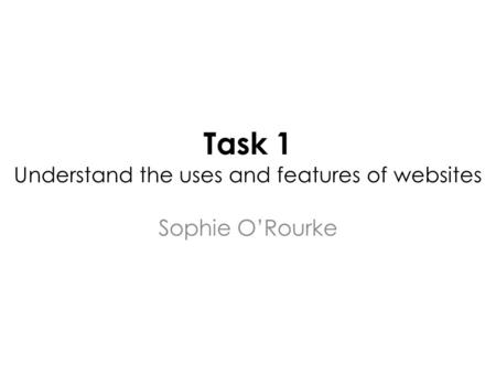Task 1 Understand the uses and features of websites Sophie O'Rourke.