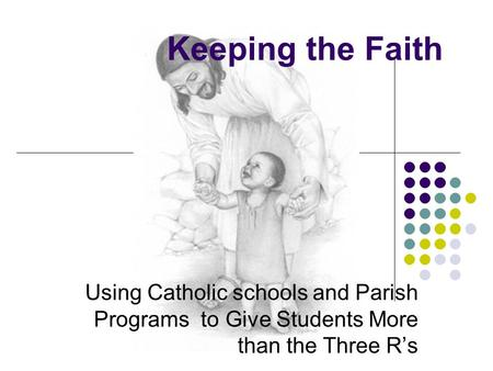 Keeping the Faith Using Catholic schools and Parish Programs to Give Students More than the Three R's.