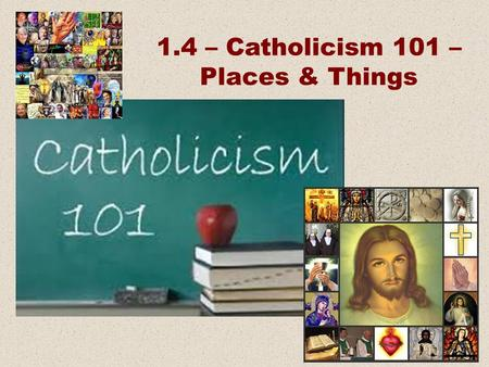 1.4 – Catholicism 101 – Places & Things. Beliefs Practices Places and Things People.
