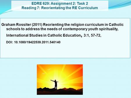EDRE 629: Assignment 2: Task 2 Reading 7: Reorientating the RE Curriculum Graham Rossiter (2011) Reorienting the religion curriculum in Catholic schools.