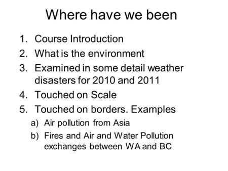 Where have we been 1.Course Introduction 2.What is the environment 3.Examined in some detail weather disasters for 2010 <strong>and</strong> 2011 4.Touched on Scale 5.Touched.