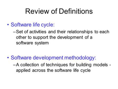 Review of Definitions Software life cycle: –Set of activities and their relationships to each other to support the development of a software system Software.