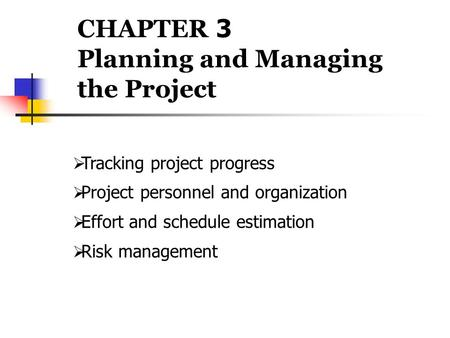 CHAPTER 3 Planning and Managing the Project  Tracking project progress  Project personnel and organization  Effort and schedule estimation  Risk management.