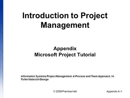 © 2008 Prentice HallAppendix A -1 Introduction to Project Management Appendix Microsoft Project Tutorial Information Systems Project Management: A Process.