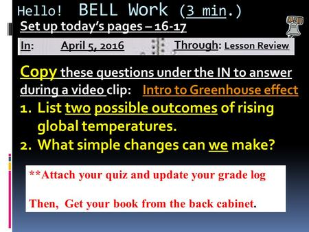 Hello! BELL Work (3 min.) Set up today's pages – 16-17 Copy these questions under the IN to answer during a video clip: Intro to Greenhouse effectIntro.