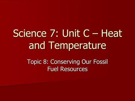 Science 7: Unit C – Heat and Temperature Topic 8: Conserving Our Fossil Fuel Resources.
