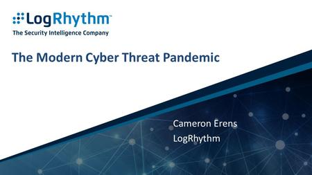 1 | Company Confidential The Modern Cyber Threat Pandemic Cameron Erens LogRhythm.