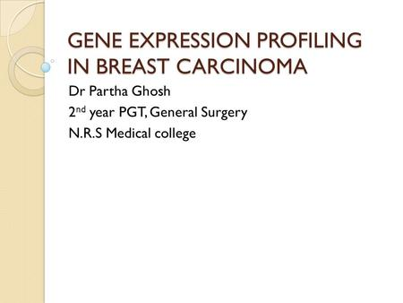 GENE EXPRESSION PROFILING IN BREAST CARCINOMA Dr Partha Ghosh 2 nd year PGT, General Surgery N.R.S Medical college.