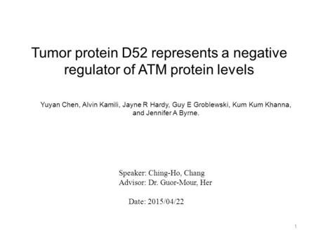 Tumor protein D52 represents a negative regulator of ATM protein levels 1 Speaker: Ching-Ho, Chang Advisor: Dr. Guor-Mour, Her Date: 2015/04/22 Yuyan Chen,