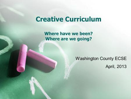 Creative Curriculum Where have we been? Where are we going? Washington County ECSE April, 2013.