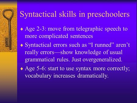 "Syntactical skills in preschoolers  Age 2-3: move from telegraphic speech to more complicated sentences  Syntactical errors such as ""I runned"" aren't."