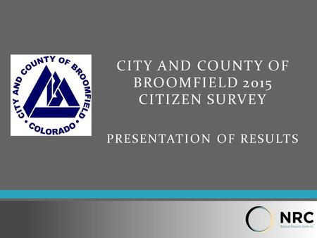 CITY AND COUNTY OF BROOMFIELD 2015 CITIZEN SURVEY PRESENTATION OF RESULTS.
