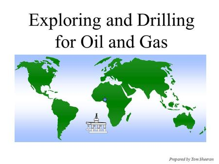 Exploring and Drilling for Oil and Gas Prepared by Tom Sheeran.