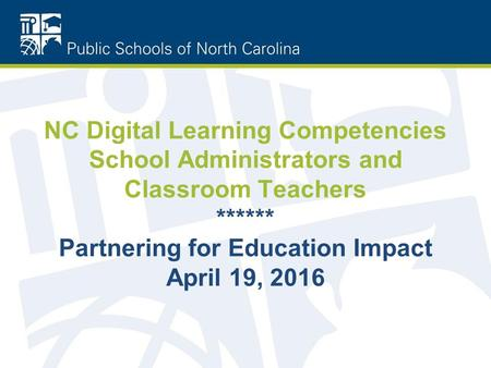 NC Digital Learning Competencies School Administrators and Classroom Teachers ****** Partnering for Education Impact April 19, 2016.