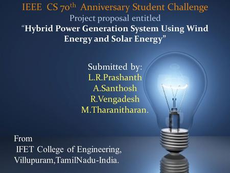 "IEEE CS 70 th Anniversary Student Challenge Project proposal entitled ""Hybrid Power Generation System Using Wind Energy and Solar Energy"" Submitted by:"