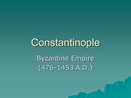 Constantinople Byzantine Empire (476-1453 A.D.). Why move Capital to Byzantium (Constantinople)  Distant from Germanic Invasions  Key trading location.
