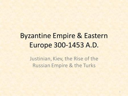 Byzantine Empire & Eastern Europe 300-1453 A.D. Justinian, Kiev, the Rise of the Russian Empire & the Turks 1.