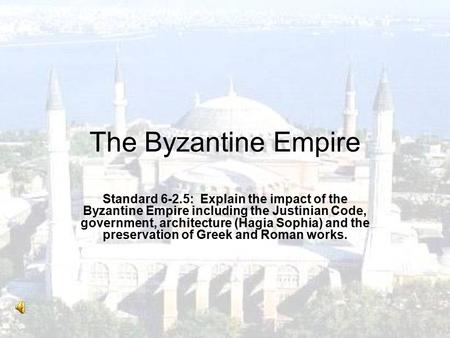 The Byzantine Empire Standard 6-2.5: Explain the impact of the Byzantine Empire including the Justinian Code, government, architecture (Hagia Sophia) and.