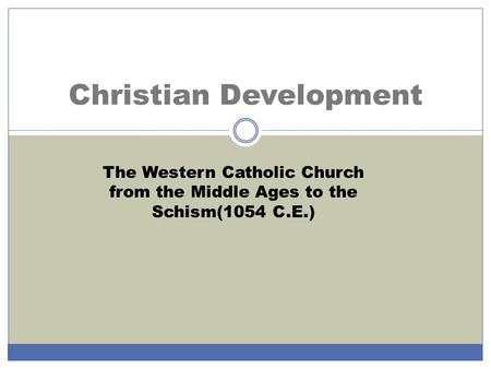 Christian Development The Western Catholic Church from the Middle Ages to the Schism(1054 C.E.)