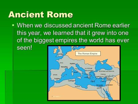 Ancient Rome  When we discussed ancient Rome earlier this year, we learned that it grew into one of the biggest empires the world has ever seen!