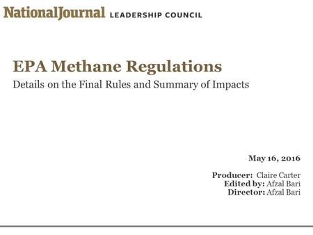 EPA Methane Regulations Details on the Final Rules and Summary of Impacts May 16, 2016 Producer: Claire Carter Edited by: Afzal Bari Director: Afzal Bari.