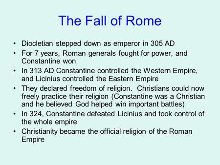 The Fall of Rome Diocletian stepped down as emperor in 305 AD For 7 years, Roman generals fought for power, and Constantine won In 313 AD Constantine controlled.
