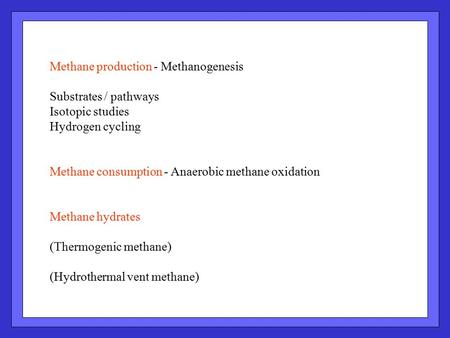 Methane production - Methanogenesis Substrates / pathways Isotopic studies Hydrogen cycling Methane consumption - Anaerobic methane oxidation Methane hydrates.