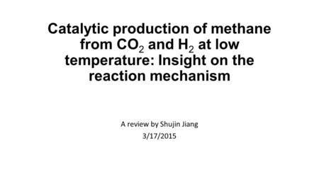 Catalytic production of methane from CO 2 and H 2 at low temperature: Insight on the reaction mechanism A review by Shujin Jiang 3/17/2015.