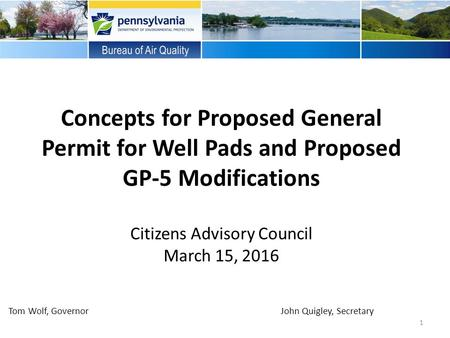 Concepts for Proposed General Permit for Well Pads and Proposed GP-5 Modifications Citizens Advisory Council March 15, 2016 1 Tom Wolf, Governor John Quigley,