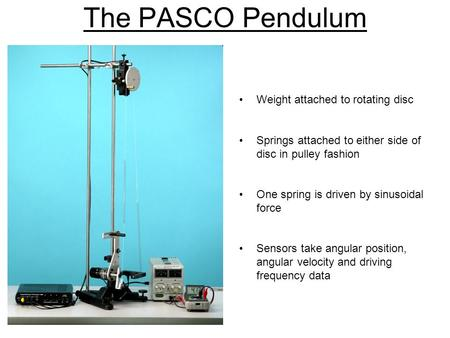 The PASCO Pendulum Weight attached to rotating disc Springs attached to either side of disc in pulley fashion One spring is driven by sinusoidal force.