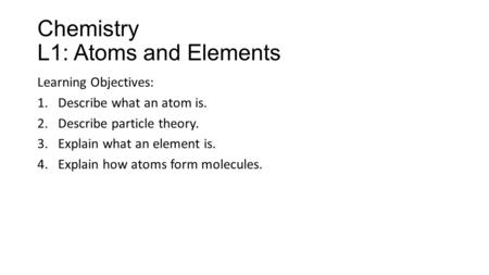 Chemistry L1: Atoms and Elements Learning Objectives: 1.Describe what an atom is. 2.Describe particle theory. 3.Explain what an element is. 4.Explain how.