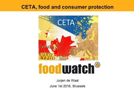 CETA, food and consumer protection Jurjen de Waal June 1st 2016, Brussels.