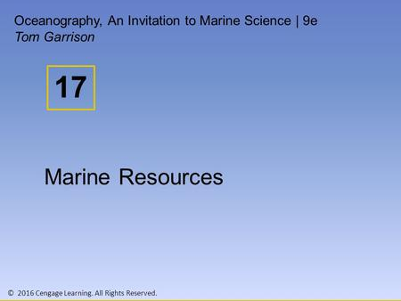 © 2016 Cengage Learning. All Rights Reserved. 17 Oceanography, An Invitation to Marine Science | 9e Tom Garrison Marine Resources.