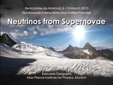 Rencontres de Moriond, 6 -13 March 2010 Electroweak Interactions and Unified Theories Neutrinos from Supernovae Basudeb Dasgupta Max Planck Institute for.