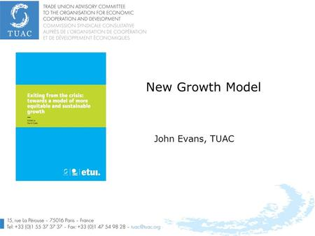 New Growth Model John Evans, TUAC. 2 Summary Purpose of the TUAC/ETUI/ITUC task force Summary of the policy approach Priorities: what is economic growth.